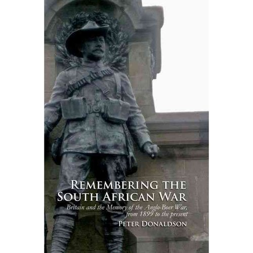 Remembering the South African War: Britain and Memory of Anglo-Boer War, from 1899 to Present