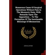Numerous Cases of Surgical Operations Without Pain in the Mesmeric State, with Remarks Upon the Opposition ... to the Perception of the Inestimable Blessings of Mesmerism