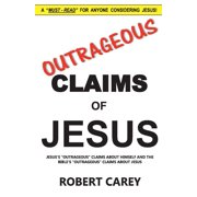 Outrageous Claims of Jesus : Jesus's Outrageous Claims and the Bible's Outrageous Claims About Jesus