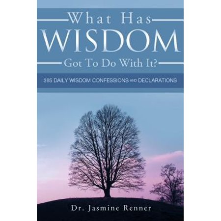 What Has Wisdom Got to Do With It? - 365 Daily Wisdom Confessions and Declarations. -