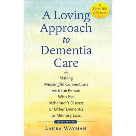A Loving Approach to Dementia Care : Making Meaningful Connections with the Person Who Has Alzheimer's Disease or Other Dementia or Memory