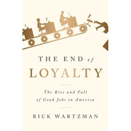 The End of Loyalty : The Rise and Fall of Good Jobs in
