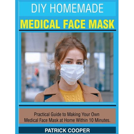 DIY Homemade Medical Face Mask : Practical Guide to Making Your Own Medical Face Mask at Home Within 10 Minutes (Paperback)