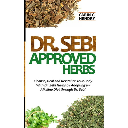 Dr. Sebi Approved Herbs: Cleanse, Heal and Revitalize Your Body With Dr. Sebi Herbs by Adopting an Alkaline Diet through Dr. Sebi (The Best Way To Cleanse Your Body)