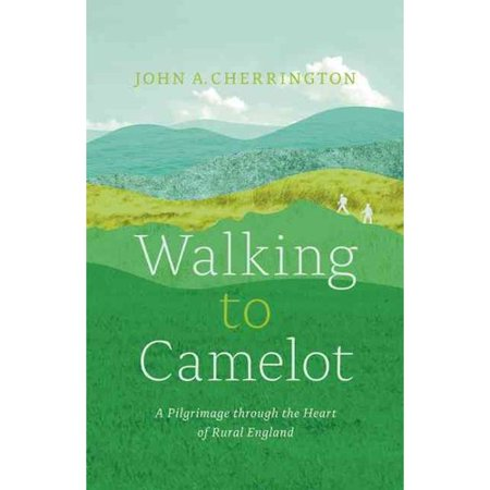 Walking To Camelot  A Pilgrimage Through The Heart Of Rural England