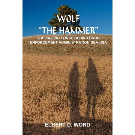 """Wolf """"The Hammer"""" : The Killing Force Behind Drug Enforcement Administration Dea-USA"""