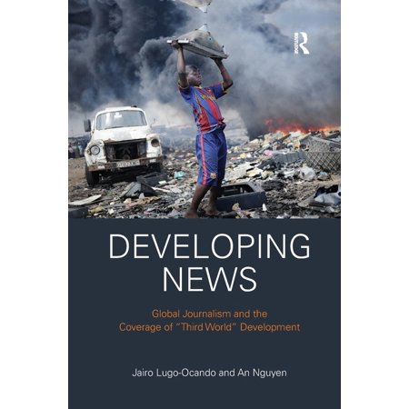 Developing News : Global journalism and the coverage of Third World development (Paperback)