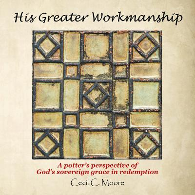 His Greater Workmanship : A Potter's Perspective of God's Sovereign Grace in Redemption