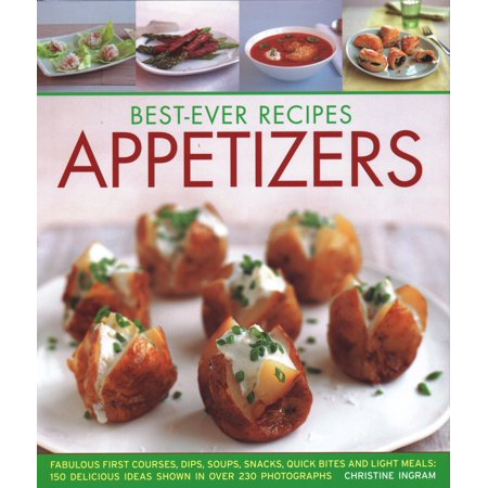 Best-Ever Recipes Appetizers : Fabulous First Courses, Dips, Snacks, Quick Bites and Light Meals: 150 Delicious Recipes Shown in 250 Stunning