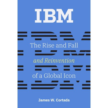 IBM : The Rise and Fall and Reinvention of a Global