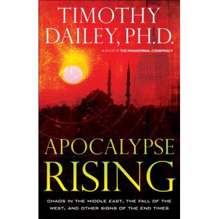 Apocalypse Rising : Chaos in the Middle East, the Fall of the West, and Other Signs of the End