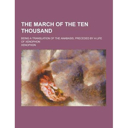 The March Of The Ten Thousand  Being A Translation Of The Anabasis  Preceded By A Life Of Xenophon