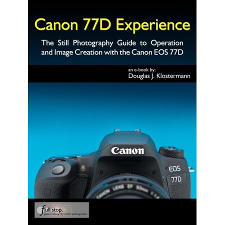 Canon 77D Experience - The Still Photography Guide to Operation and Image Creation with the Canon EOS 77D - (Autofocus Still Image)