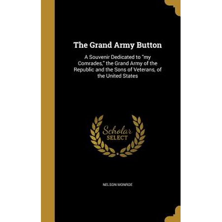 The Grand Army Button : A Souvenir Dedicated to My Comrades, the Grand Army of the Republic and the Sons of Veterans, of the United States