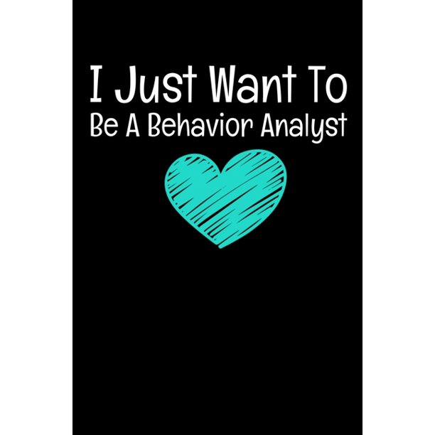 I Just Want To Be A Behavior Analyst: Behavior Analyst