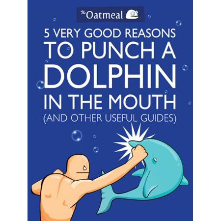 5 Very Good Reasons to Punch a Dolphin in the Mouth (And Other Useful Guides) - eBook