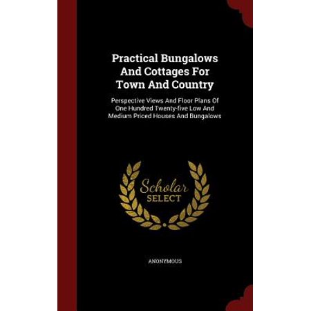Practical Bungalows and Cottages for Town and Country : Perspective Views and Floor Plans of One Hundred Twenty-Five Low and Medium Priced Houses and (Best Bungalow Floor Plans)