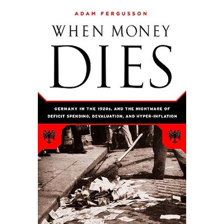 When Money Dies : The Nightmare of Deficit Spending, Devaluation, and Hyperinflation in Weimar (History Of The Federal Deficit By President)