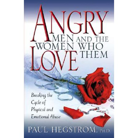 Angry Men and the Women Who Love Them : Breaking the Cycle of Physical and Emotional