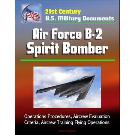 21st Century U.S. Military Documents: Air Force B-2 Spirit Bomber - Operations Procedures, Aircrew Evaluation Criteria, Aircrew Training Flying Operations - eBook - Spirit Halloween Hours Of Operation