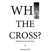 Why the Cross? : Meditations for Holy Week