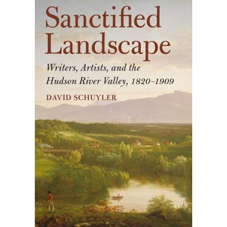 Sanctified Landscape : Writers, Artists, and the Hudson River Valley, 1820 1909 ()