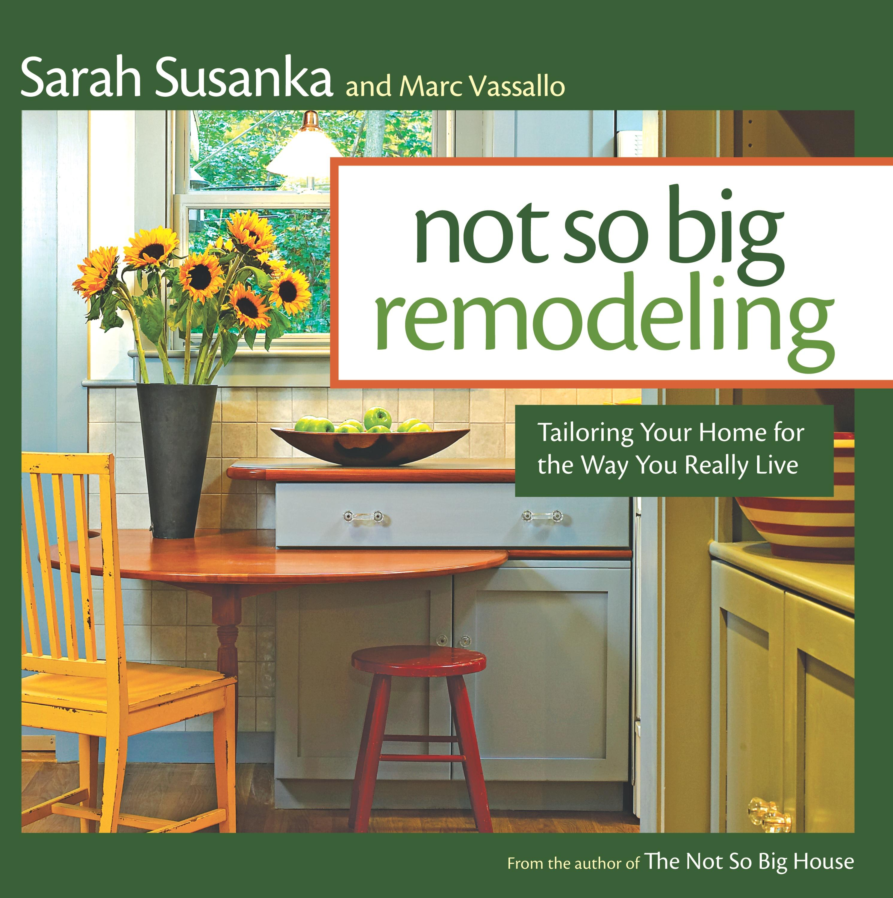 Not So Big Remodeling : Tailoring Your Home for the Way You Really Live
