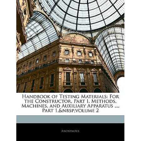 Handbook of Testing Materials : For the Constructor. Part I. Methods, Machines, and Auxiliary Apparatus ..., Part 1, Volume