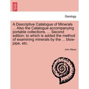 A Descriptive Catalogue of Minerals ... Also the Catalogue Accompanying Portable Collections. ... Second Edition; To Which Is Added the Method of Examining Minerals by the ... Blow-Pipe, Etc.