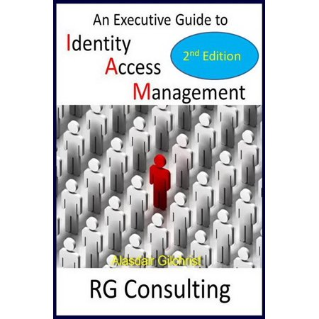 An Executive Guide to Identity Access Management - 2nd Edition - (Identity And Access Management Best Practices)