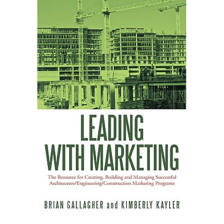 Leading with Marketing : The Resource for Creating, Building and Managing Successful Architecture/Engineering/Construction Marketing (Generative Design Visualize Program And Create With Processing)