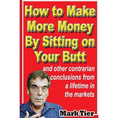 How to Make More Money by Sitting on Your Butt : And Other Contrarian Conclusions from a Lifetime in the