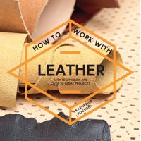How to Work with Leather: Easy Techniques and Over 20 Great Projects (Paperback)