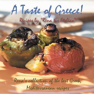 A Taste of Greece! - Recipes by Rena Tis Ftelias: Rena's Collection of the Best Greek, Mediterranean