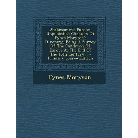 Shakespeare's Europe: Unpublished Chapters of Fynes Moryson's Itinerary, Being a Survey of the Condition of Europe at the End of the 16th Ce