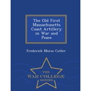 The Old First Massachusetts Coast Artillery in War and Peace - War College Series