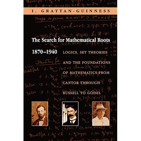 The Search for Mathematical Roots, 1870-1940 : Logics, Set Theories and the Foundations of Mathematics from Cantor Through Russell to