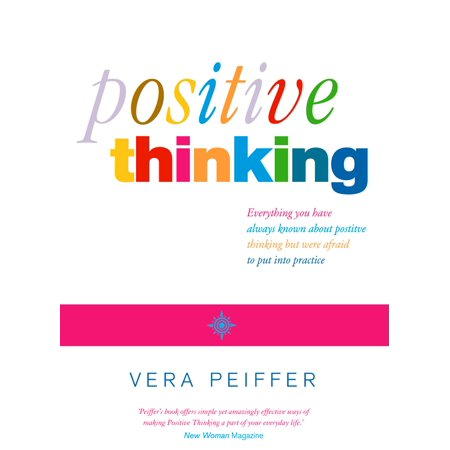 Positive Thinking: Everything you have always known about positive thinking but were afraid to put into practice -