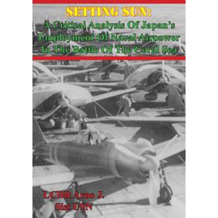 Setting Sun: A Critical Analysis Of Japan's Employment Of Naval Airpower In The Battle Of The Coral Sea - eBook ()