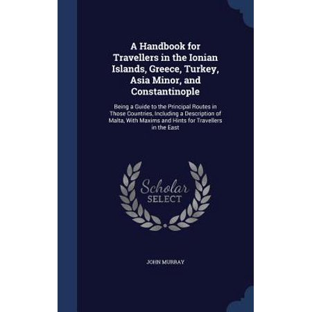 A Handbook for Travellers in the Ionian Islands, Greece, Turkey, Asia Minor, and Constantinople : Being a Guide to the Principal Routes in Those Countries, Including a Description of Malta, with Maxims and Hints for Travellers in the