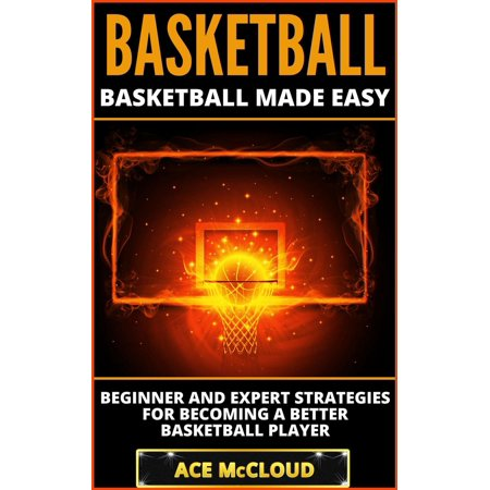 Basketball: Basketball Made Easy: Beginner and Expert Strategies For Becoming A Better Basketball Player - eBook