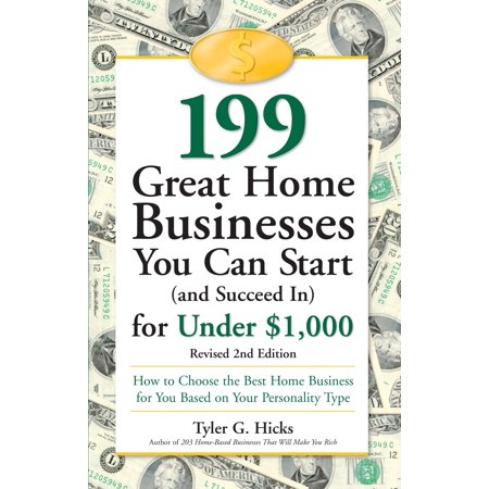 199 Great Home Businesses You Can Start (and Succeed In) for Under $1,000 : How to Choose the Best Home Business for You Based on Your Personality
