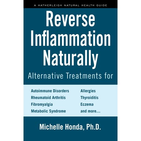 Reverse Inflammation Naturally : Alternative Treatments for Autoimmune Disorders, Rheumatoid Arthritis, Fibromyalgia, Metabolic Syndrome, Allergies, Thyroiditis, Eczema and