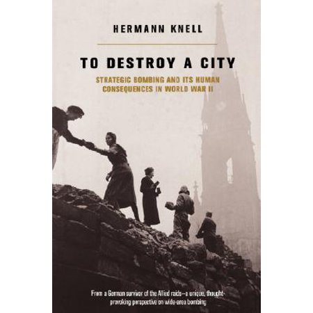 To Destroy A City : Strategic Bombing And Its Human Consequences In World War (Bombing Of Peenemunde In World War Ii)