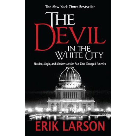 The Devil in the White City : Murder, Magic, and Madness at the Fair That Changed