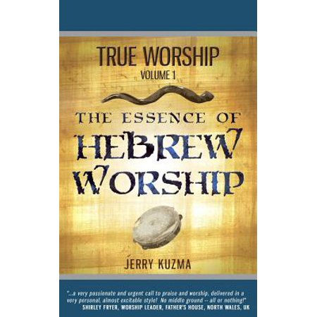 True Worship Vol 1 : The Essence of Hebrew Worship (Free Bonus Audio!): Discover the Hebrew Roots of True Christian Praise and Worship