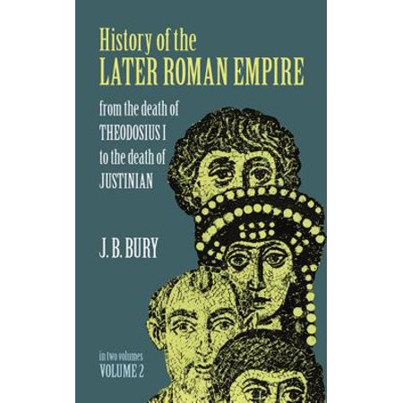 History of the Later Roman Empire, Vol. 2 : From the Death of Theodosius I to the Death of (Describe Two Accomplishments Of The Emperor Justinian)