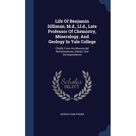 Life of Benjamin Silliman, M.D., LL.D., Late Professor of Chemistry, Mineralogy, and Geology in Yale College : Chiefly from His Manuscript Reminiscences, Diaries, and Correspondence (General Chemistry 142)