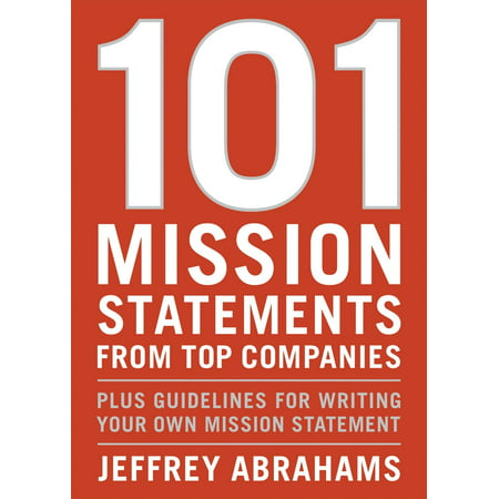 101 Mission Statements from Top Companies : Plus Guidelines for Writing Your Own Mission (Writing A Mission Statement For A Small Business)