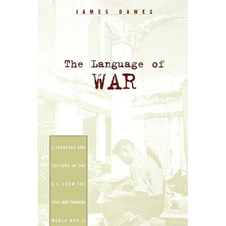 The Language of War : Literature and Culture in the U.S. from the Civil War Through World War